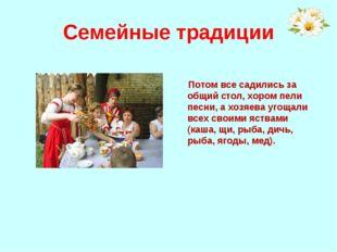 Семейные традиции Потом все садились за общий стол, хором пели песни, а хозяе