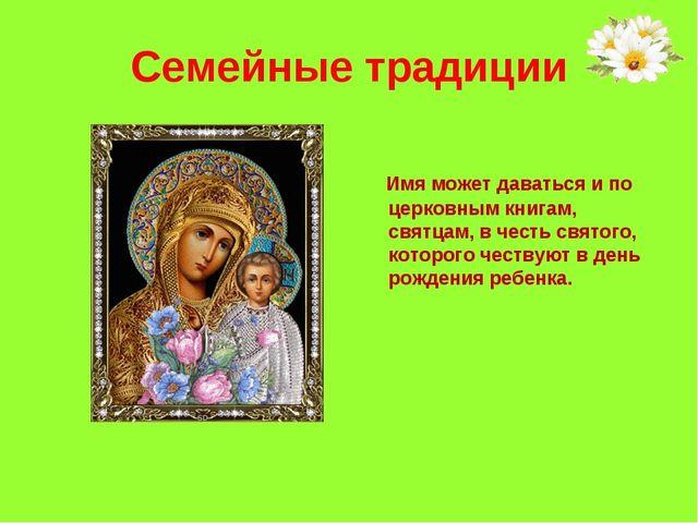 Семейные традиции Имя может даваться и по церковным книгам, святцам, в честь...