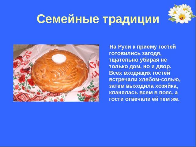 Семейные традиции На Руси к приему гостей готовились загодя, тщательно убирая...