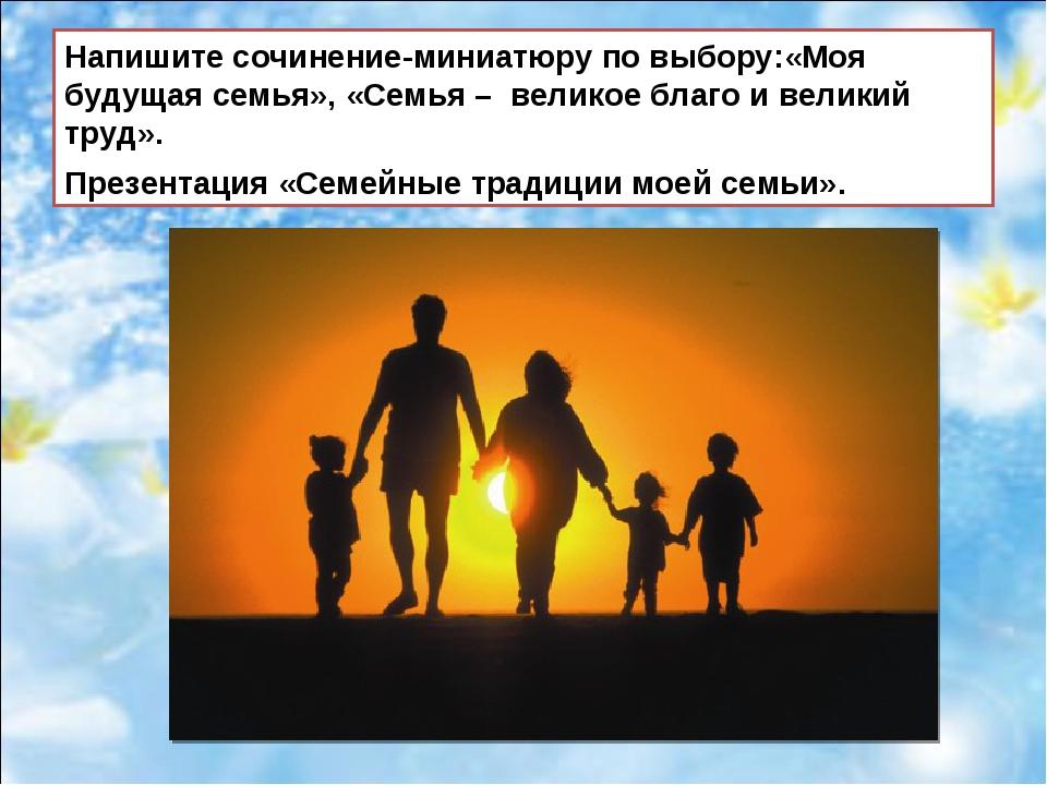 Напишите сочинение-миниатюру по выбору:«Моя будущая семья», «Семья – великое...