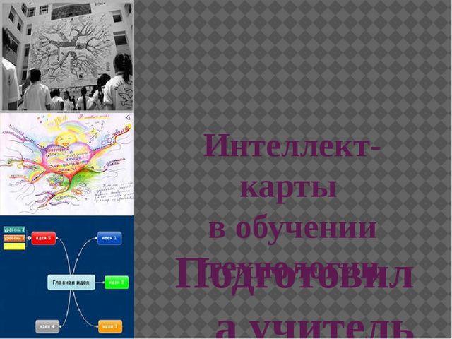 Интеллект-карты в обучении технологии Подготовила учитель технологии высшей к...