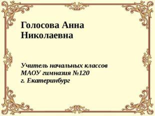 Голосова Анна Николаевна Учитель начальных классов МАОУ гимназия №120 г. Екат