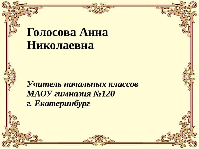 Голосова Анна Николаевна Учитель начальных классов МАОУ гимназия №120 г. Екат...