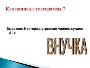 Выезжаю Новгород утренним чайник купила Аня