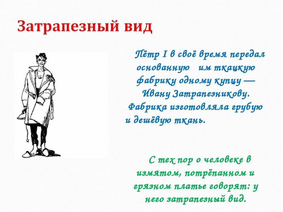 Пётр I в своё время передал основанную им ткацкую фабрику одному купцу — Иван...