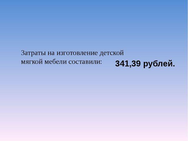 Затраты на изготовление детской мягкой мебели составили: 341,39 рублей.