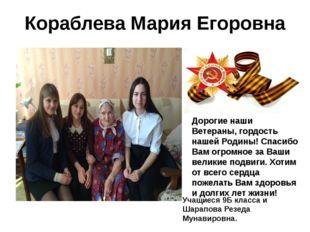 Кораблева Мария Егоровна Дорогие наши Ветераны, гордость нашей Родины! Спасиб