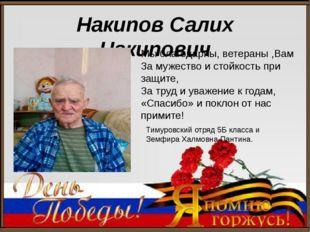 Накипов Салих Накипович Мы благодарны, ветераны ,Вам За мужество и стойкость