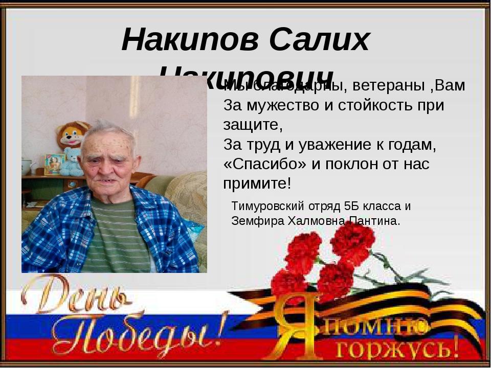 Накипов Салих Накипович Мы благодарны, ветераны ,Вам За мужество и стойкость...