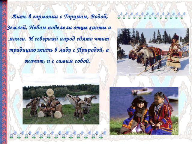 Жить в гармонии с Торумом, Водой, Землей, Небом повелели отцы ханты и манси....