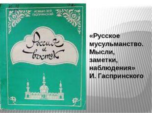 «Русское мусульманство. Мысли, заметки, наблюдения» И.Гаспринского
