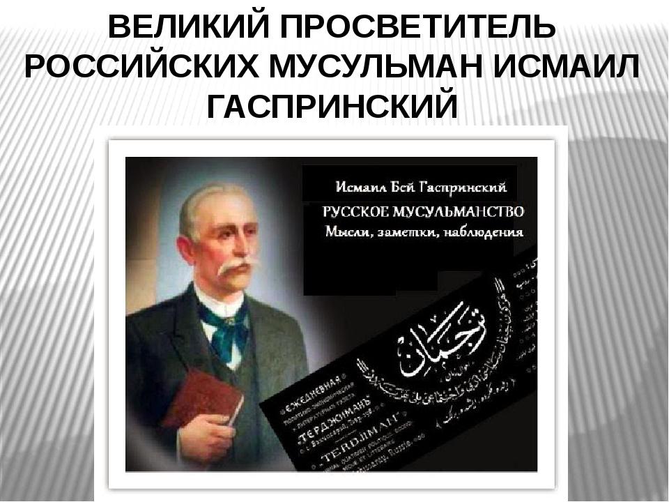 ВЕЛИКИЙ ПРОСВЕТИТЕЛЬ РОССИЙСКИХ МУСУЛЬМАН ИСМАИЛ ГАСПРИНСКИЙ