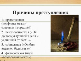 Причины преступления: 1.нравственная (конфликт между совестью и гордыней) 2.