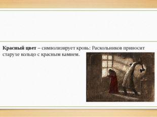 Красный цвет – символизирует кровь: Раскольников приносит старухе кольцо с к