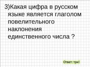 3)Какая цифра в русском языке является глаголом повелительного наклонения еди