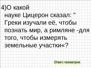 """4)О какой наукеЦицеронсказал: """" Греки изучали её, чтобы познать мир, а римл"""