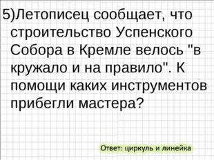"""5)Летописец сообщает, что строительство Успенского Собора в Кремле велось """"в"""