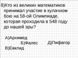 8)Кто из великих математиков принимал участие в кулачном бою на 58-ой Олимпиа