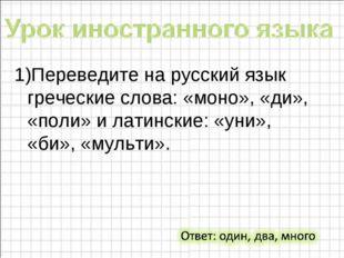 1)Переведите на русский язык греческие слова: «моно», «ди», «поли» и латински