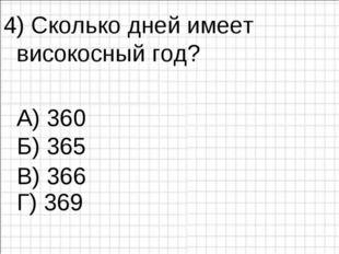 4) Сколько дней имеет високосный год? А) 360 Б) 365 Г) 369 В) 366