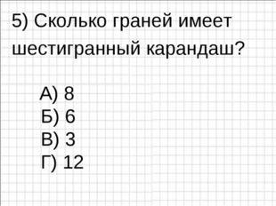 5) Сколько граней имеет шестигранный карандаш? Б) 6 В) 3 Г) 12 А) 8