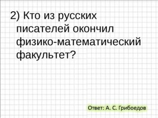 2) Кто из русских писателей окончил физико-математический факультет?
