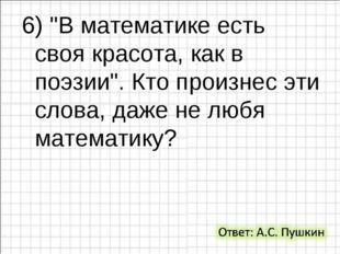 """6) """"В математике есть своя красота, как в поэзии"""". Кто произнес эти слова, да"""