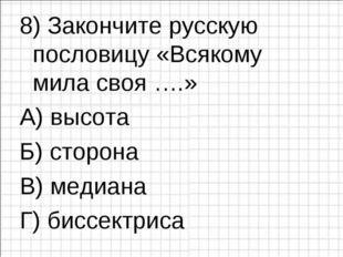 8) Закончите русскую пословицу «Всякому мила своя ….» А) высота  В) медиана