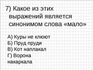 7) Какое из этих выражений является синонимом слова «мало» А) Куры не клюют Б