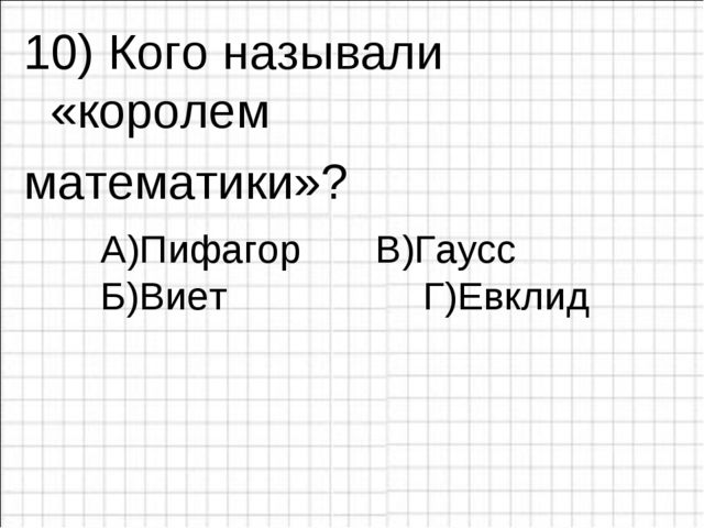 10) Кого называли «королем математики»? А)Пифагор Б)Виет Г)Евклид В)Гаусс
