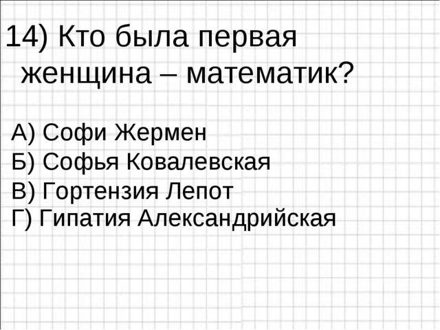 14) Кто была первая женщина – математик? А) Софи Жермен Б) Софья Ковалевская...