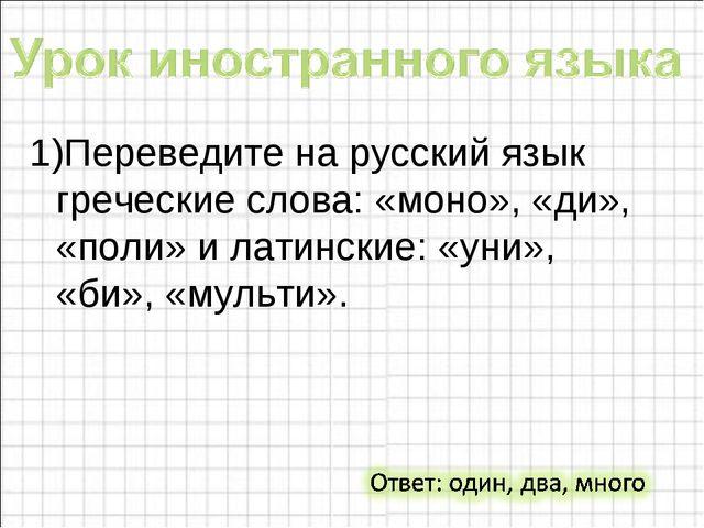 1)Переведите на русский язык греческие слова: «моно», «ди», «поли» и латински...