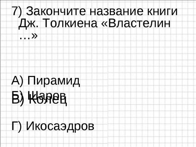 7) Закончите название книги Дж. Толкиена «Властелин …» А) Пирамид Б) Шаров ...