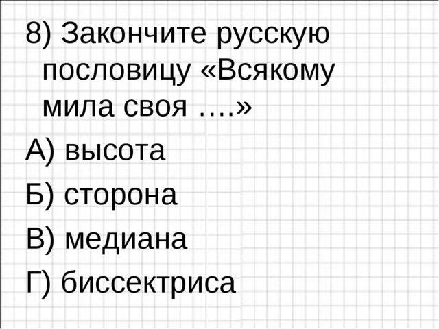 8) Закончите русскую пословицу «Всякому мила своя ….» А) высота  В) медиана...