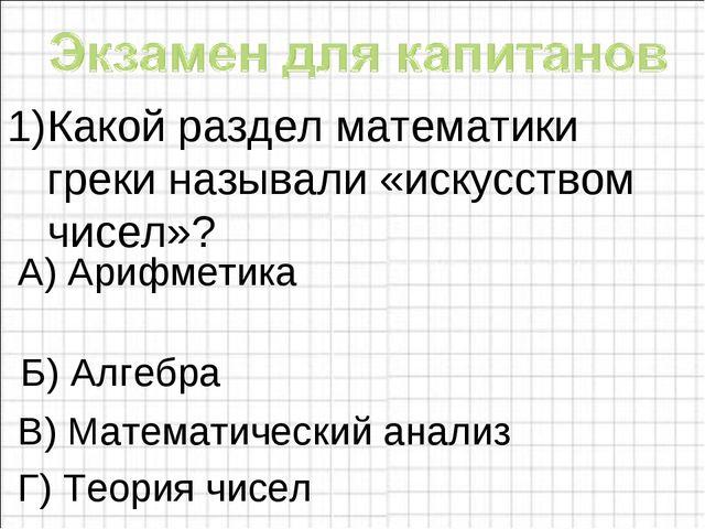 Какой раздел математики греки называли «искусством чисел»?  Б) Алгебра В) Ма...