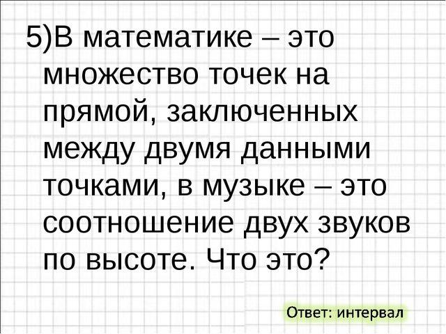 5)В математике – это множество точек на прямой, заключенных между двумя данны...