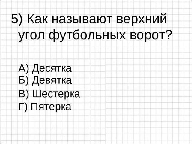 5) Как называют верхний угол футбольных ворот? А) Десятка В) Шестерка Г) Пят...