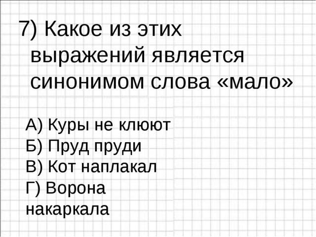 7) Какое из этих выражений является синонимом слова «мало» А) Куры не клюют Б...