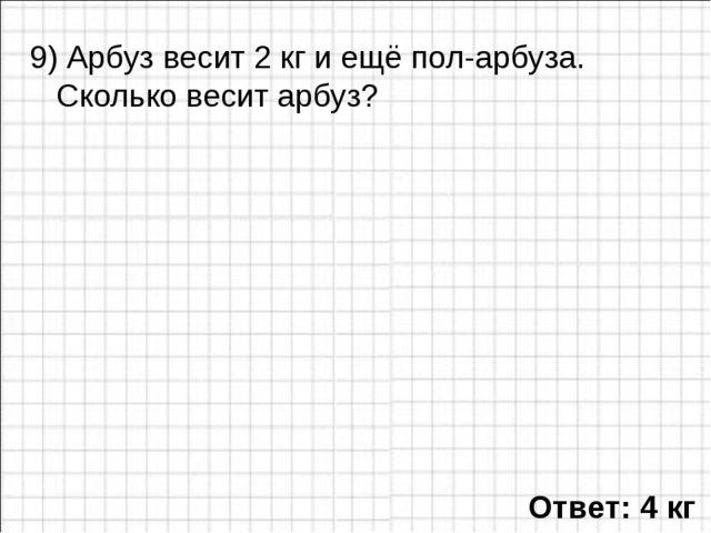 9) Арбуз весит 2 кг и ещё пол-арбуза. Сколько весит арбуз? Ответ: 4 кг