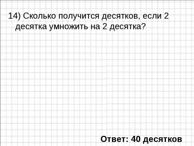 14) Сколько получится десятков, если 2 десятка умножить на 2 десятка? Ответ:...