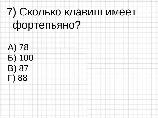 7) Сколько клавиш имеет фортепьяно? А) 78 Б) 100 В) 87 Г) 88