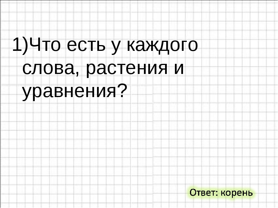 1)Что есть у каждого слова, растения и уравнения?