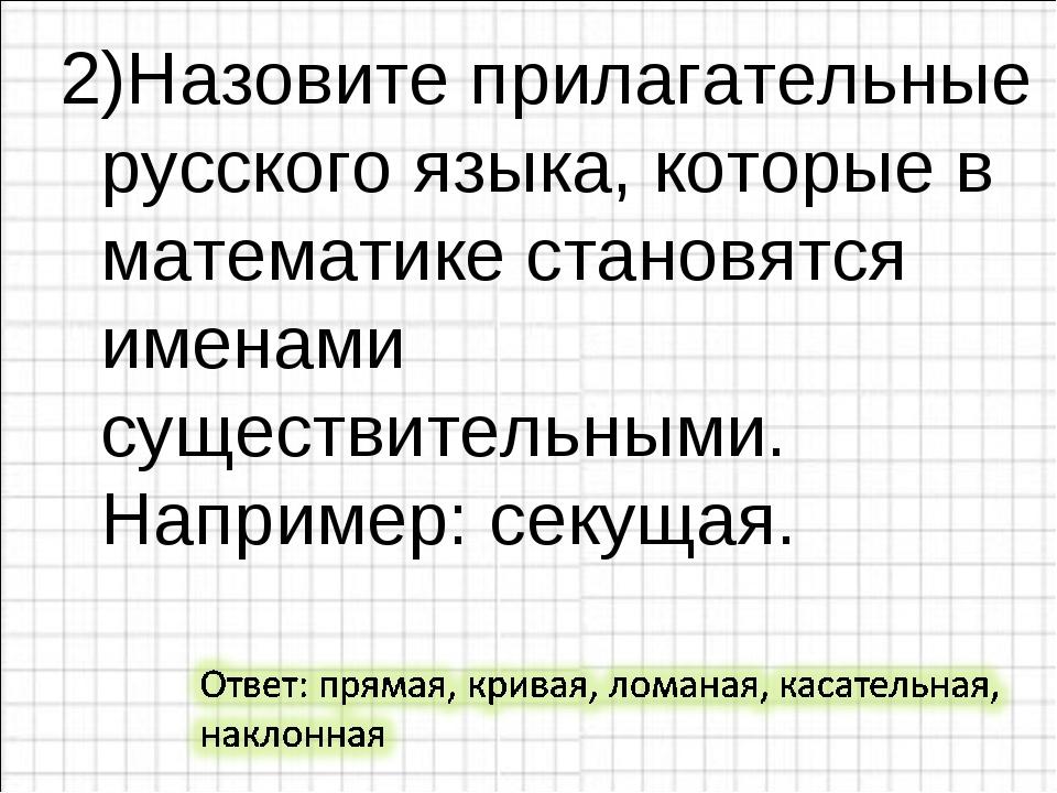 2)Назовите прилагательные русского языка, которые в математике становятся име...