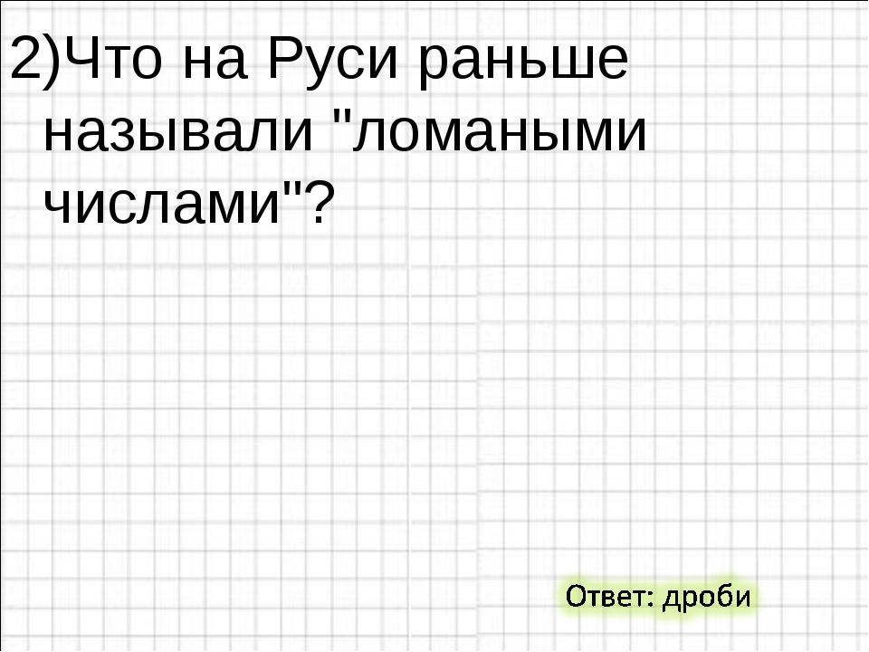 """2)Что на Руси раньше называли """"ломаными числами""""?"""