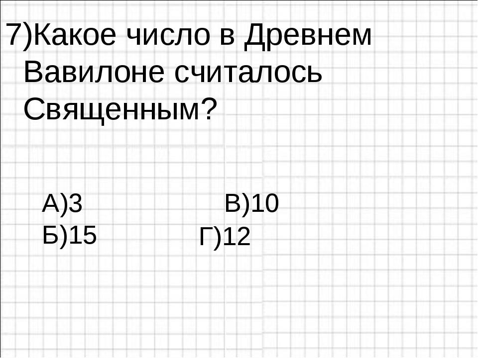 7)Какое число в Древнем Вавилоне считалось Священным? А)3 В)10 Б)15 Г)12