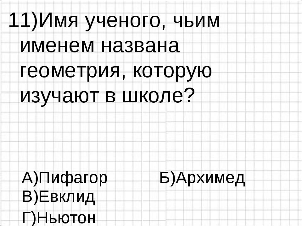 11)Имя ученого, чьим именем названа геометрия, которую изучают в школе? А)Пиф...