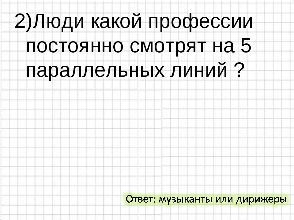 2)Люди какой профессии постоянно смотрят на 5 параллельных линий ?
