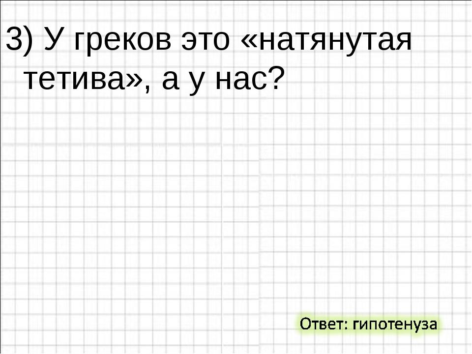 3) У греков это «натянутая тетива», а у нас?