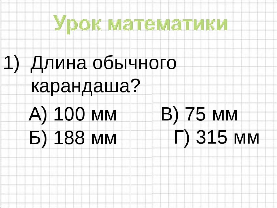 Длина обычного карандаша? А) 100 мм В) 75 мм Г) 315 мм Б) 188 мм