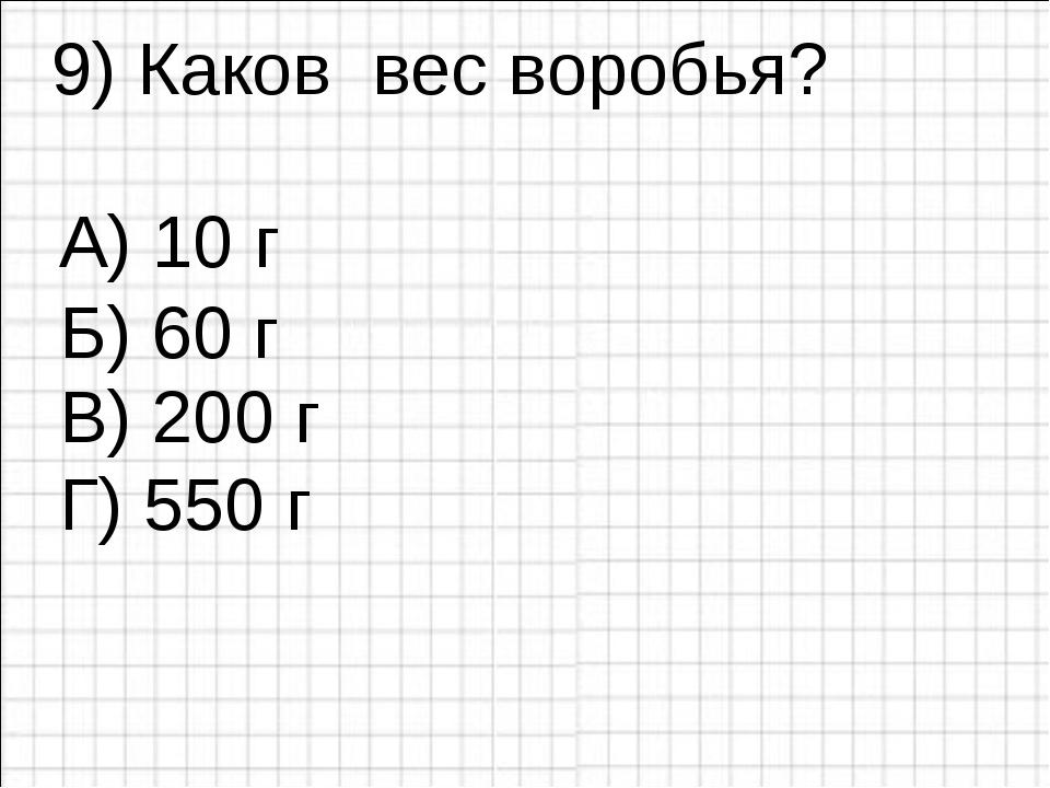 9) Каков вес воробья? А) 10 г В) 200 г Г) 550 г Б) 60 г